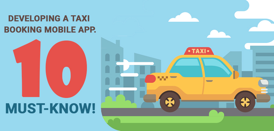 Developing a Taxi Booking Mobile App. – 10 Must-know!