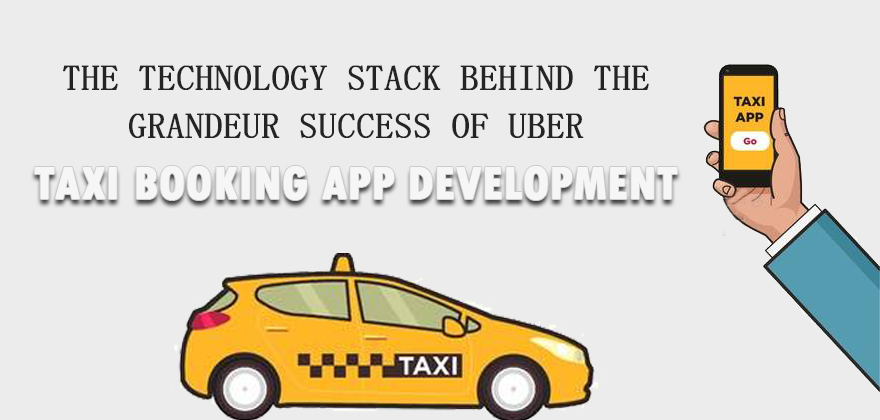 The Technology Stack Behind The Grandeur Success Of Uber: Custom Taxi Booking App Development