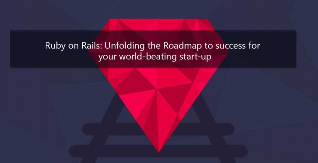 Ruby on Rails: Unfolding the Roadmap to success for your world-beating start-up