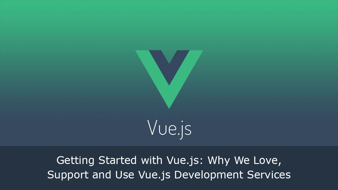 Getting Started with Vue.js: Why We Love, Support and Use Vue.js Development Services