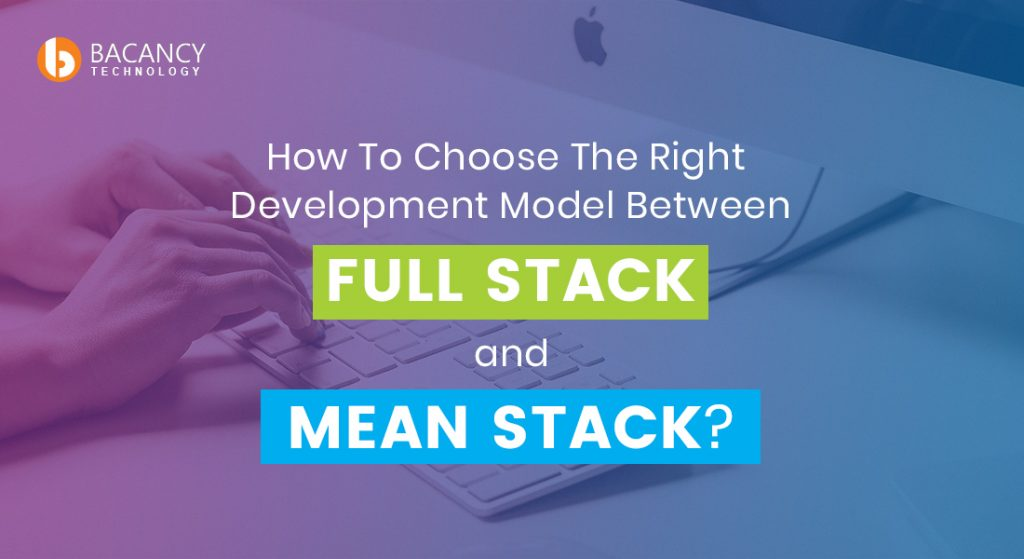 How To Choose The Right Development Model Between Full Stack and Mean Stack?