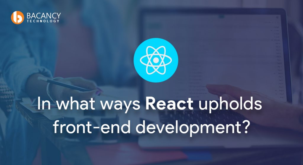 In what ways React upholds front-end development?