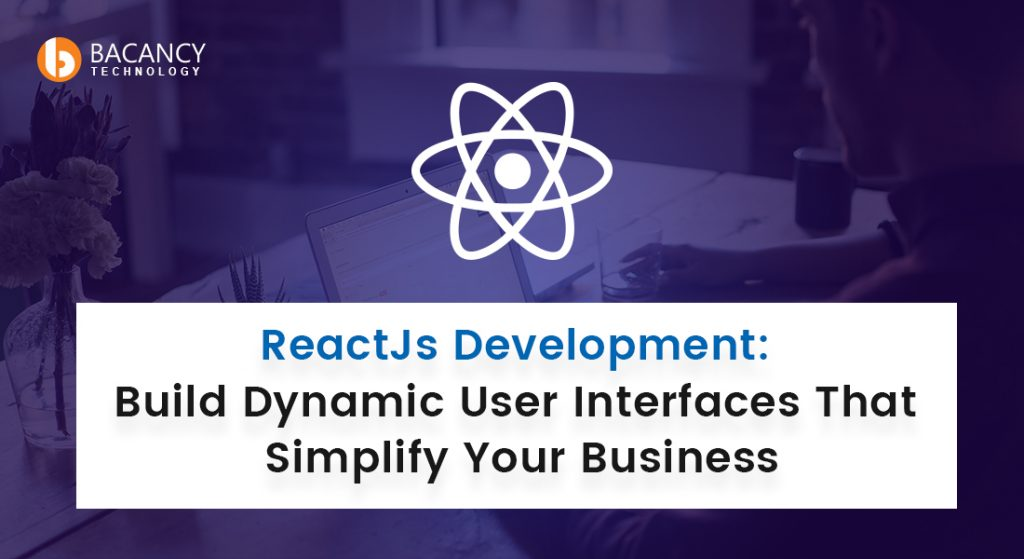 ReactJs Development: Build Dynamic User Interfaces That Simplify Your Business